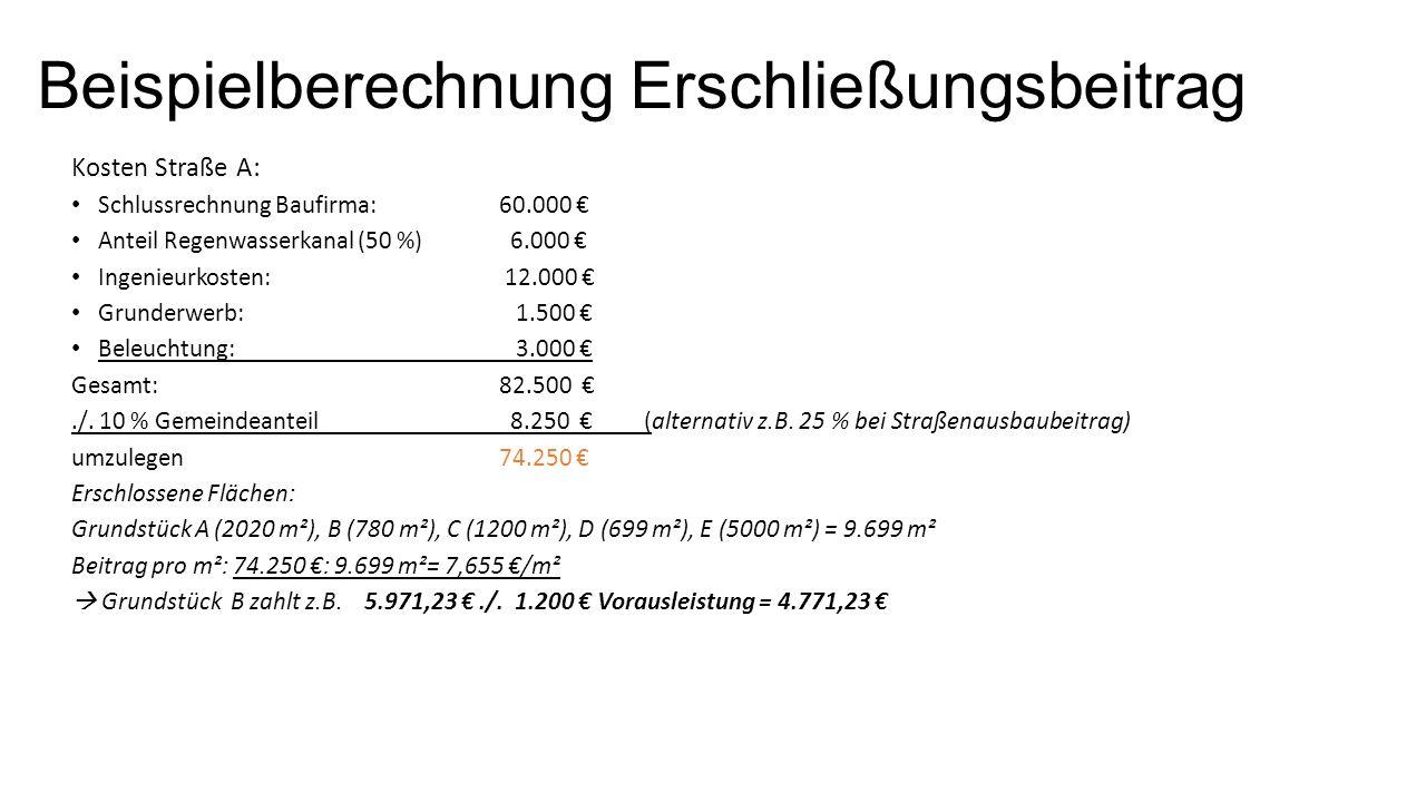 Beispielberechnung Erschließungsbeitrag Kosten Straße A: Schlussrechnung Baufirma: 60.000 € Anteil Regenwasserkanal (50 %) 6.000 € Ingenieurkosten: 12.000 € Grunderwerb: 1.500 € Beleuchtung: 3.000 € Gesamt: 82.500 €./.