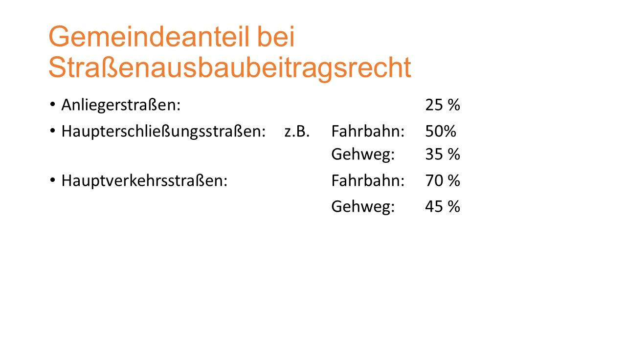 Gemeindeanteil bei Straßenausbaubeitragsrecht Anliegerstraßen:25 % Haupterschließungsstraßen:z.B. Fahrbahn: 50% Gehweg: 35 % Hauptverkehrsstraßen:Fahr