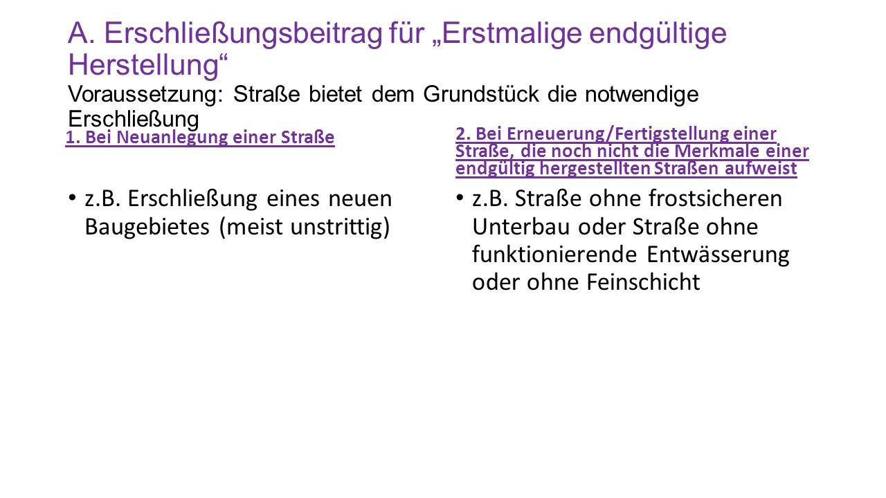 """A. Erschließungsbeitrag für """"Erstmalige endgültige Herstellung"""" Voraussetzung: Straße bietet dem Grundstück die notwendige Erschließung 1. Bei Neuanle"""