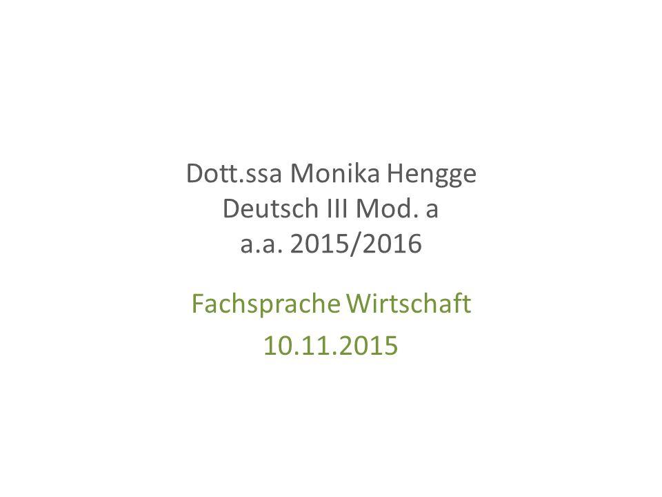 Dott.ssa Monika Hengge Deutsch III Mod. a a.a. 2015/2016 Fachsprache Wirtschaft 10.11.2015