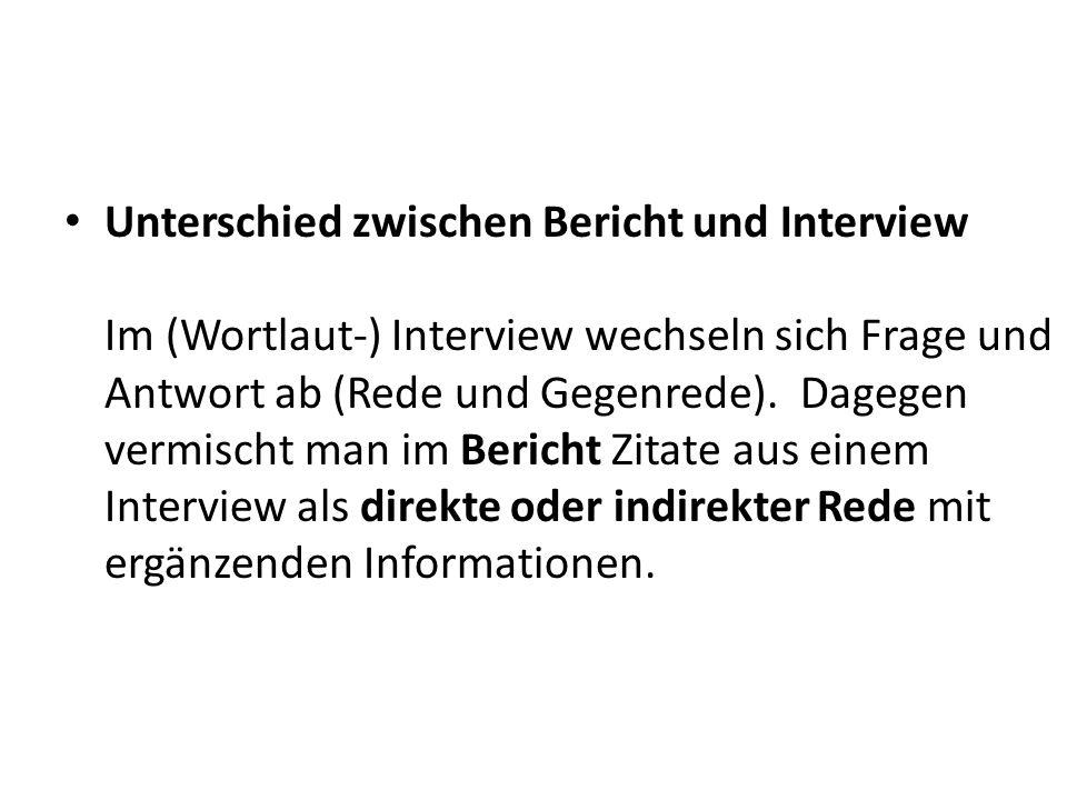 Unterschied zwischen Bericht und Interview Im (Wortlaut-) Interview wechseln sich Frage und Antwort ab (Rede und Gegenrede).