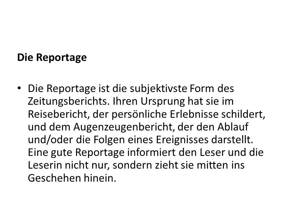 Die Reportage Die Reportage ist die subjektivste Form des Zeitungsberichts.