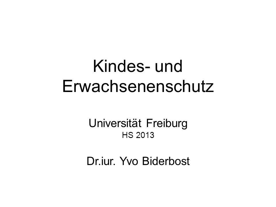 Kindes- und Erwachsenenschutz Universität Freiburg HS 2013 Dr.iur. Yvo Biderbost
