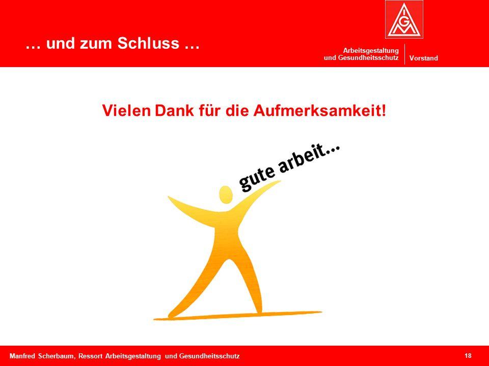 Vorstand Arbeitsgestaltung und Gesundheitsschutz 18 Manfred Scherbaum, Ressort Arbeitsgestaltung und Gesundheitsschutz Vielen Dank für die Aufmerksamkeit.