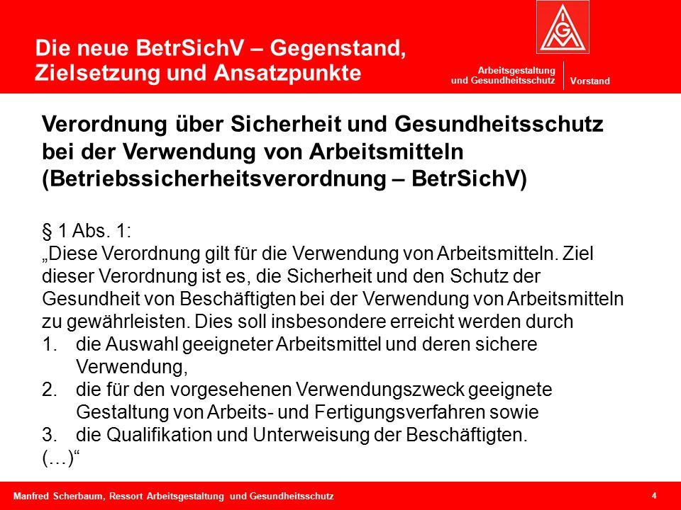 Vorstand Arbeitsgestaltung und Gesundheitsschutz 4 Manfred Scherbaum, Ressort Arbeitsgestaltung und Gesundheitsschutz Verordnung über Sicherheit und Gesundheitsschutz bei der Verwendung von Arbeitsmitteln (Betriebssicherheitsverordnung – BetrSichV) § 1 Abs.