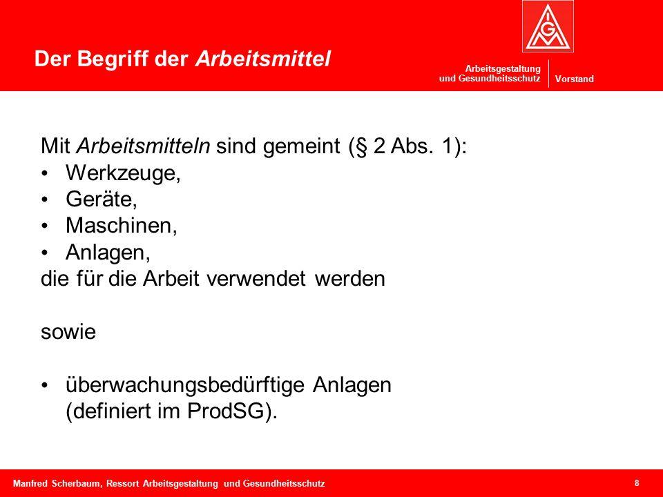 Vorstand Arbeitsgestaltung und Gesundheitsschutz 8 Manfred Scherbaum, Ressort Arbeitsgestaltung und Gesundheitsschutz Der Begriff der Arbeitsmittel Mit Arbeitsmitteln sind gemeint (§ 2 Abs.