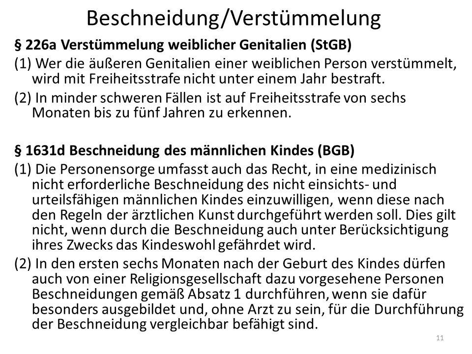 Beschneidung/Verstümmelung § 226a Verstümmelung weiblicher Genitalien (StGB) (1) Wer die äußeren Genitalien einer weiblichen Person verstümmelt, wird mit Freiheitsstrafe nicht unter einem Jahr bestraft.