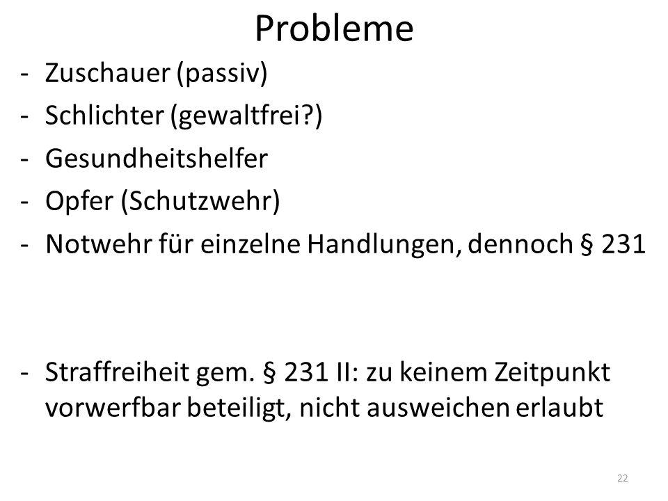 Probleme -Zuschauer (passiv) -Schlichter (gewaltfrei?) -Gesundheitshelfer -Opfer (Schutzwehr) -Notwehr für einzelne Handlungen, dennoch § 231 -Straffreiheit gem.