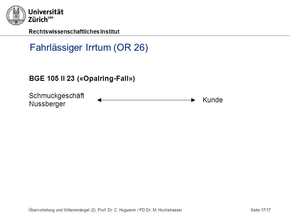 Rechtswissenschaftliches Institut Seite 17/17 BGE 105 II 23 («Opalring-Fall») Schmuckgeschäft Nussberger Kunde Fahrlässiger Irrtum (OR 26) Übervorteilung und Willensmängel (2), Prof.