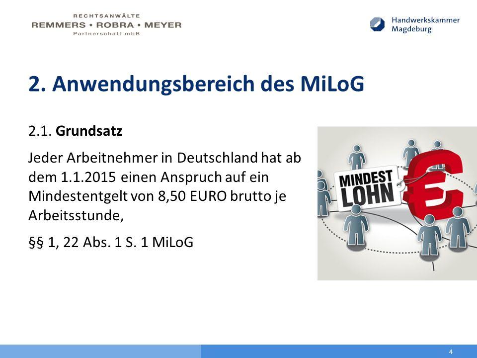 2. Anwendungsbereich des MiLoG 2.1. Grundsatz Jeder Arbeitnehmer in Deutschland hat ab dem 1.1.2015 einen Anspruch auf ein Mindestentgelt von 8,50 EUR