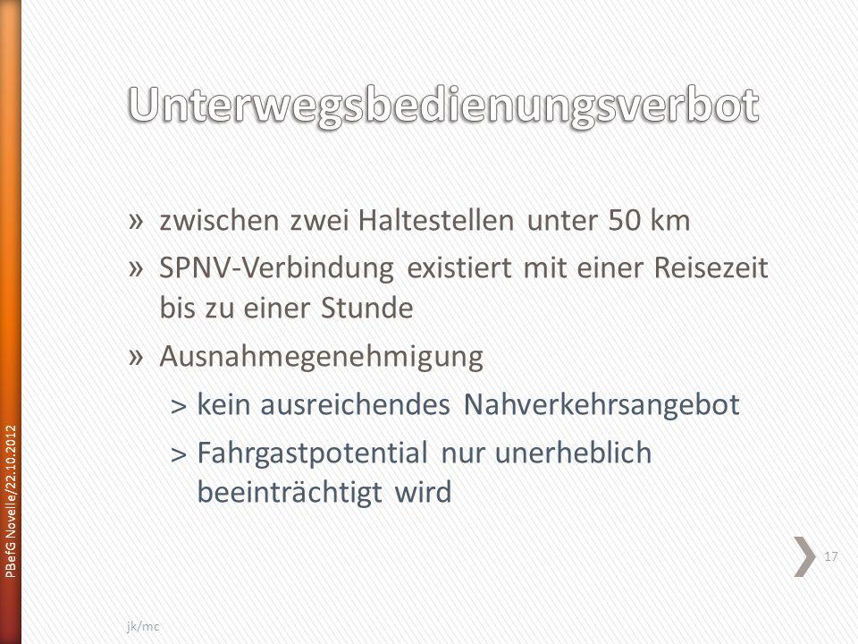 » zwischen zwei Haltestellen unter 50 km » SPNV-Verbindung existiert mit einer Reisezeit bis zu einer Stunde » Ausnahmegenehmigung ˃kein ausreichendes Nahverkehrsangebot ˃Fahrgastpotential nur unerheblich beeinträchtigt wird PBefG Novelle/22.10.2012 17 jk/mc