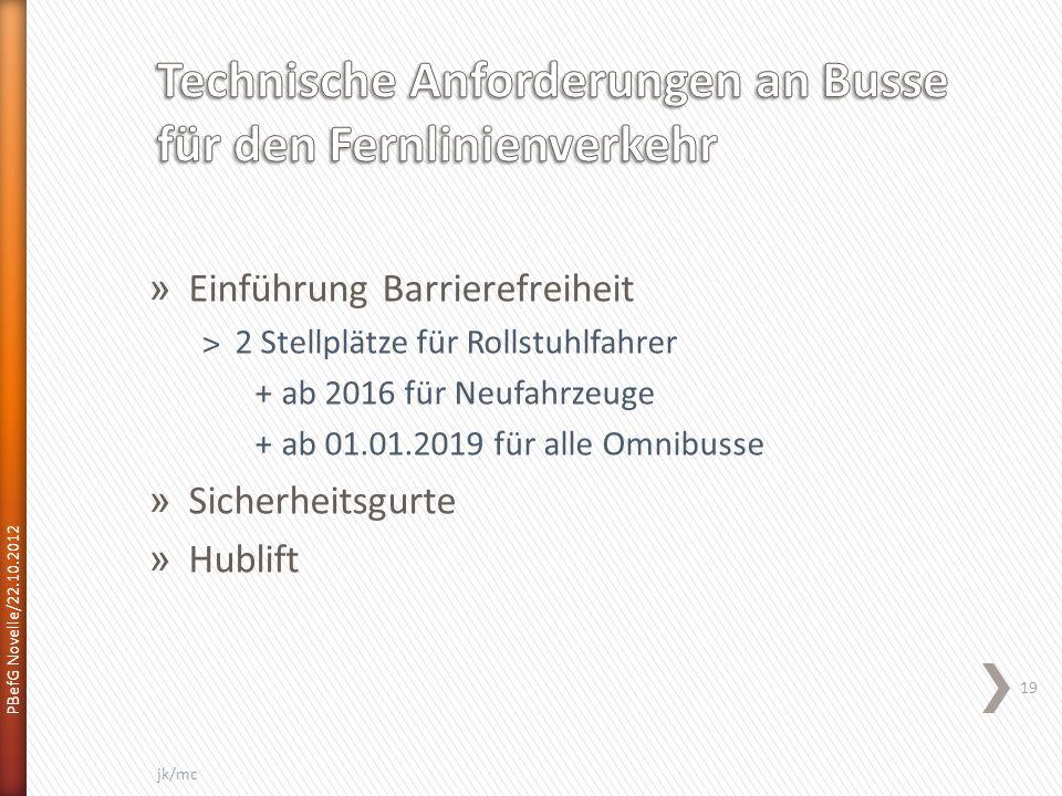 PBefG Novelle/22.10.2012 19 jk/mc » Einführung Barrierefreiheit ˃2 Stellplätze für Rollstuhlfahrer +ab 2016 für Neufahrzeuge +ab 01.01.2019 für alle Omnibusse » Sicherheitsgurte » Hublift