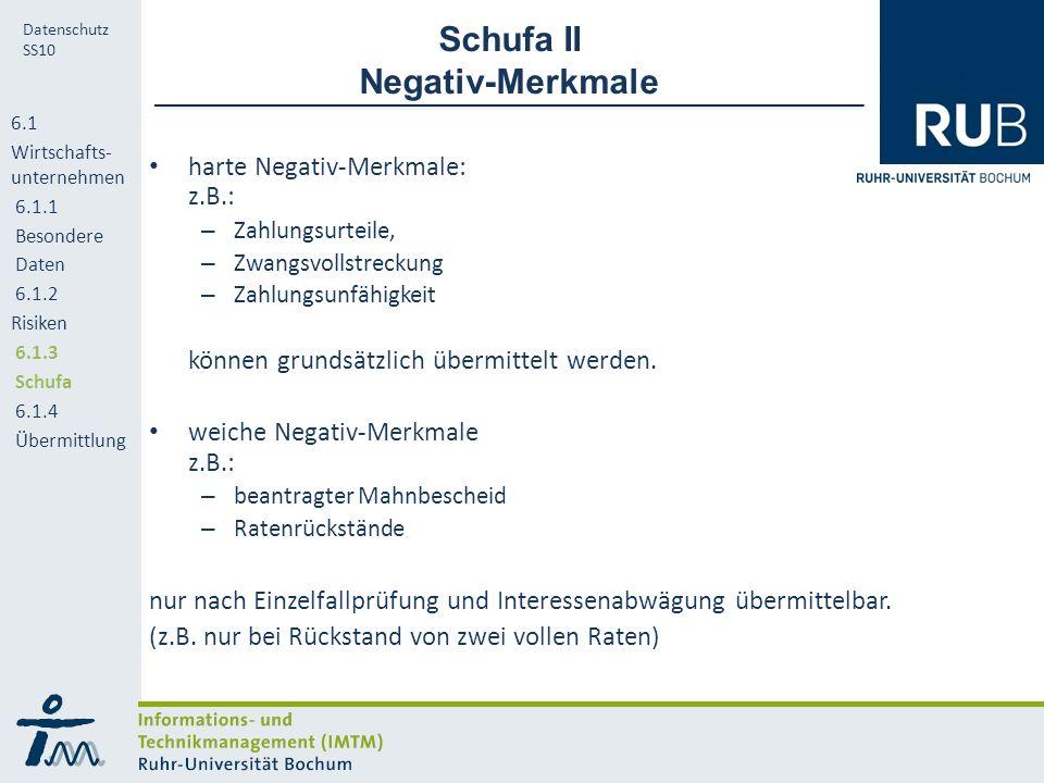 RUB Datenschutz SS10 Schufa II Negativ-Merkmale harte Negativ-Merkmale: z.B.: – Zahlungsurteile, – Zwangsvollstreckung – Zahlungsunfähigkeit können grundsätzlich übermittelt werden.