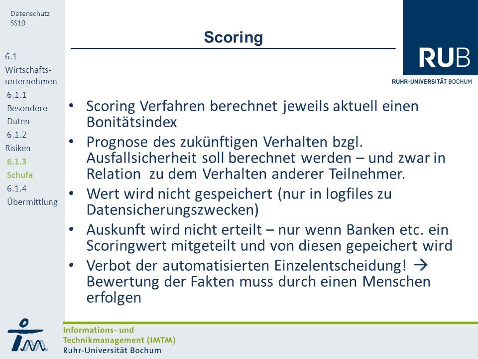 RUB Datenschutz SS10 Scoring Scoring Verfahren berechnet jeweils aktuell einen Bonitätsindex Prognose des zukünftigen Verhalten bzgl.