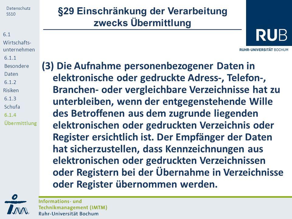 RUB Datenschutz SS10 §29 Einschränkung der Verarbeitung zwecks Übermittlung (3) Die Aufnahme personenbezogener Daten in elektronische oder gedruckte Adress-, Telefon-, Branchen- oder vergleichbare Verzeichnisse hat zu unterbleiben, wenn der entgegenstehende Wille des Betroffenen aus dem zugrunde liegenden elektronischen oder gedruckten Verzeichnis oder Register ersichtlich ist.