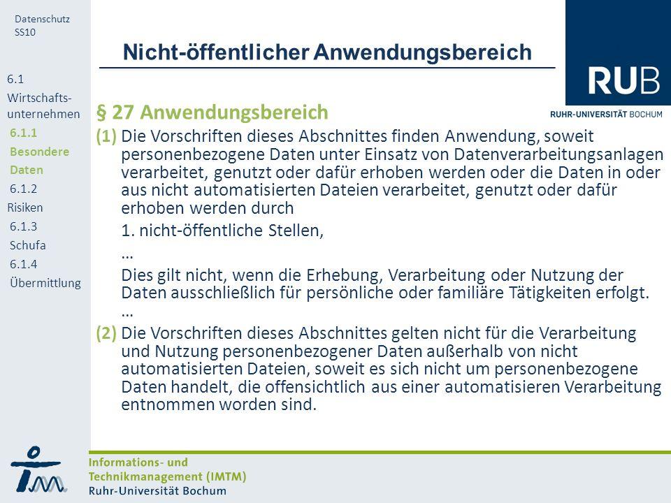 RUB Datenschutz SS10 Anforderungen Anonymität Minimalisierung der Daten Authentifizierbarkeit, Überprüfbarkeit der Identität Nachweisbarkeit des Geschäfts Nachweisbarkeit der Zahlungsfähigkeit Überprüfbarkeit der Zahlungsmittel auf Echtheit Verlustsicherheit Nachweisbarkeit der berechtigten Benutzung eines Zahlungsmittels Stabilität des Währungssystems 6.1 Wirtschafts- unternehmen 6.1.1 Besondere Daten 6.1.2 Risiken 6.1.3 Schufa 6.1.4 Übermittlung