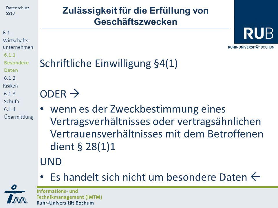 RUB Datenschutz SS10 Zulässigkeit für die Erfüllung von Geschäftszwecken Schriftliche Einwilligung §4(1) ODER  wenn es der Zweckbestimmung eines Vertragsverhältnisses oder vertragsähnlichen Vertrauensverhältnisses mit dem Betroffenen dient § 28(1)1 UND Es handelt sich nicht um besondere Daten  6.1 Wirtschafts- unternehmen 6.1.1 Besondere Daten 6.1.2 Risiken 6.1.3 Schufa 6.1.4 Übermittlung