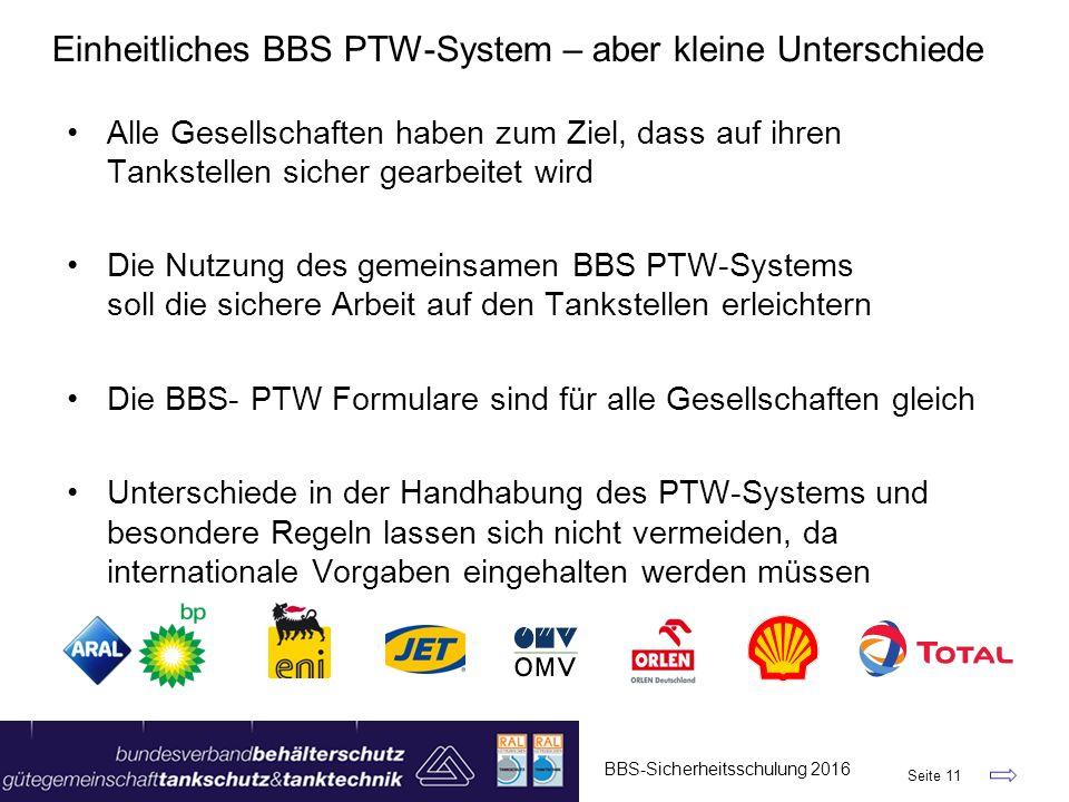 Einheitliches BBS PTW-System – aber kleine Unterschiede BBS-Sicherheitsschulung 2016 Seite 11 Alle Gesellschaften haben zum Ziel, dass auf ihren Tankstellen sicher gearbeitet wird Die Nutzung des gemeinsamen BBS PTW-Systems soll die sichere Arbeit auf den Tankstellen erleichtern Die BBS- PTW Formulare sind für alle Gesellschaften gleich Unterschiede in der Handhabung des PTW-Systems und besondere Regeln lassen sich nicht vermeiden, da internationale Vorgaben eingehalten werden müssen