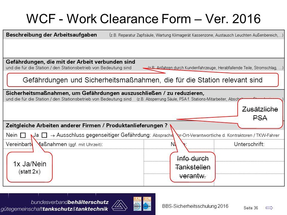 BBS-Sicherheitsschulung 2016 Seite 36 WCF - Work Clearance Form – Ver. 2016 1x Ja/Nein (statt 2x) Gefährdungen und Sicherheitsmaßnahmen, die für die S
