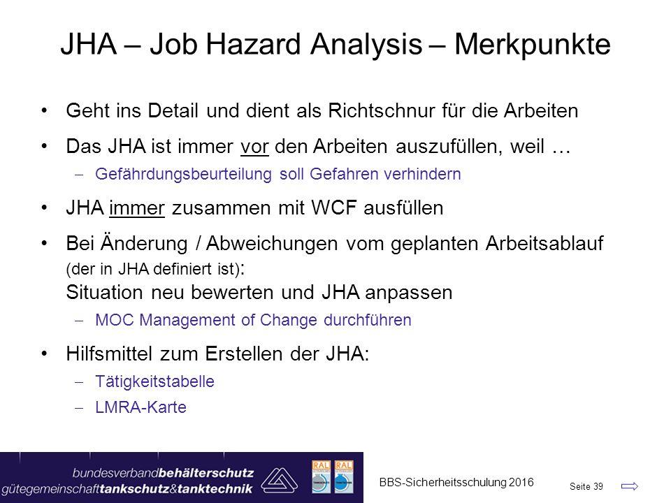 JHA – Job Hazard Analysis – Merkpunkte BBS-Sicherheitsschulung 2016 Seite 39 Geht ins Detail und dient als Richtschnur für die Arbeiten Das JHA ist im
