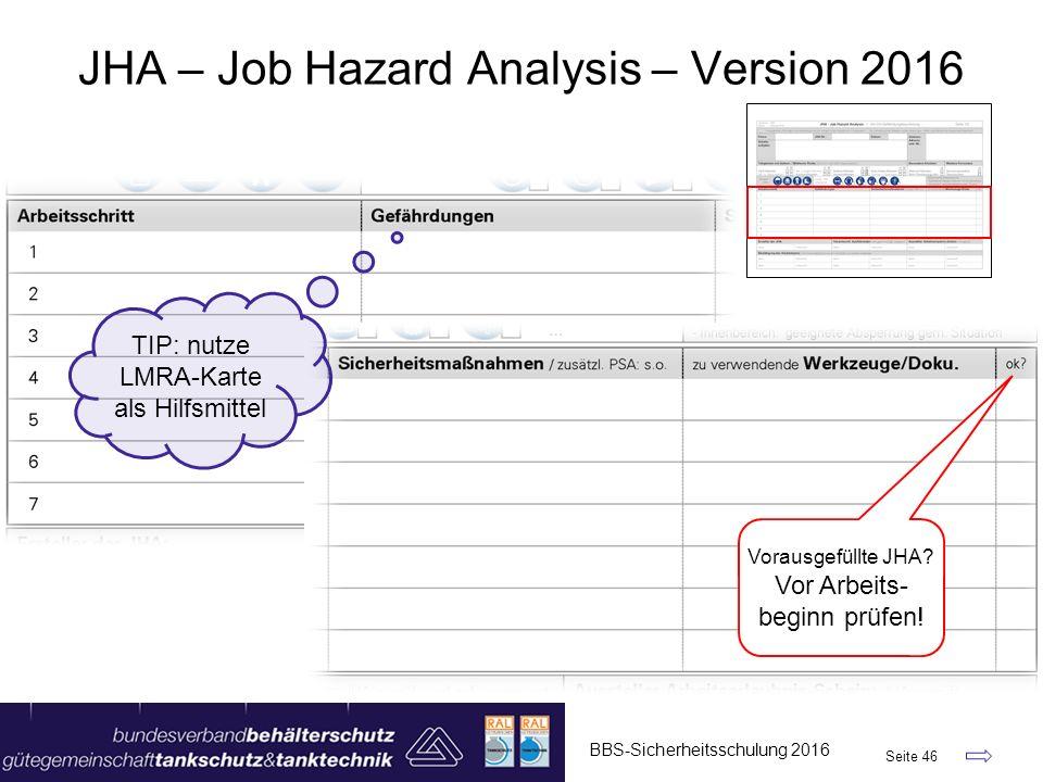 BBS-Sicherheitsschulung 2016 Seite 46 JHA – Job Hazard Analysis – Version 2016 Vorausgefüllte JHA? Vor Arbeits- beginn prüfen! TIP: nutze LMRA-Karte a