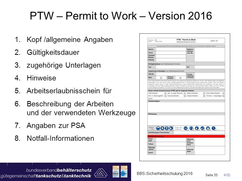PTW – Permit to Work – Version 2016 1.Kopf /allgemeine Angaben 2.Gültigkeitsdauer 3.zugehörige Unterlagen 4.Hinweise 5.Arbeitserlaubnisschein für 6.Beschreibung der Arbeiten und der verwendeten Werkzeuge 7.Angaben zur PSA 8.Notfall-Informationen BBS-Sicherheitsschulung 2016 Seite 55