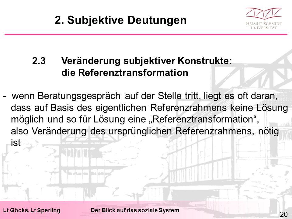 """Lt Göcks, Lt SperlingDer Blick auf das soziale System 2.3Veränderung subjektiver Konstrukte: die Referenztransformation - wenn Beratungsgespräch auf der Stelle tritt, liegt es oft daran, dass auf Basis des eigentlichen Referenzrahmens keine Lösung möglich und so für Lösung eine """"Referenztransformation , also Veränderung des ursprünglichen Referenzrahmens, nötig ist 2."""