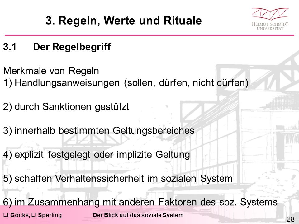 Lt Göcks, Lt SperlingDer Blick auf das soziale System 3.1Der Regelbegriff Merkmale von Regeln 1) Handlungsanweisungen (sollen, dürfen, nicht dürfen) 2) durch Sanktionen gestützt 3) innerhalb bestimmten Geltungsbereiches 4) explizit festgelegt oder implizite Geltung 5) schaffen Verhaltenssicherheit im sozialen System 6) im Zusammenhang mit anderen Faktoren des soz.