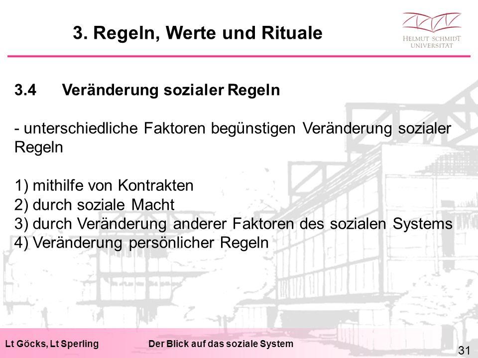 Lt Göcks, Lt SperlingDer Blick auf das soziale System 3.4Veränderung sozialer Regeln - unterschiedliche Faktoren begünstigen Veränderung sozialer Regeln 1) mithilfe von Kontrakten 2) durch soziale Macht 3) durch Veränderung anderer Faktoren des sozialen Systems 4) Veränderung persönlicher Regeln 3.