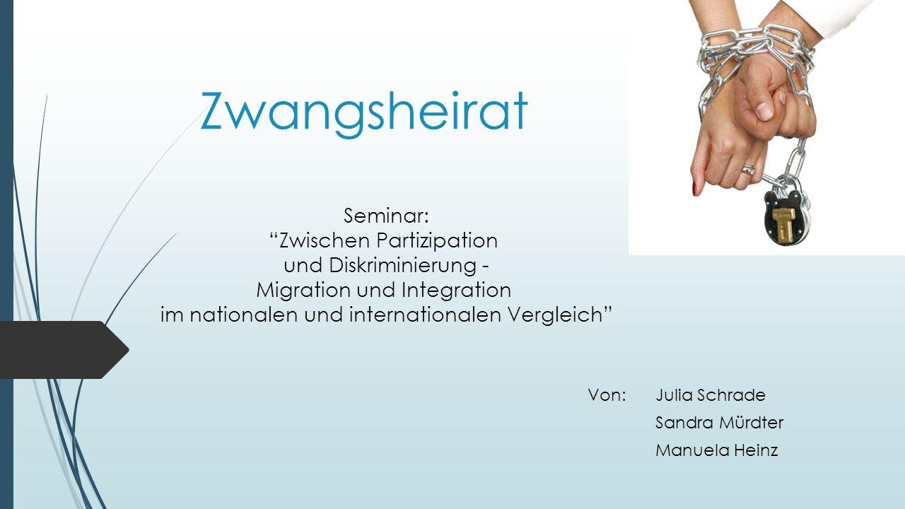 Zwangsheirat Von:Julia Schrade Sandra Mürdter Manuela Heinz Seminar: Zwischen Partizipation und Diskriminierung - Migration und Integration im nationalen und internationalen Vergleich