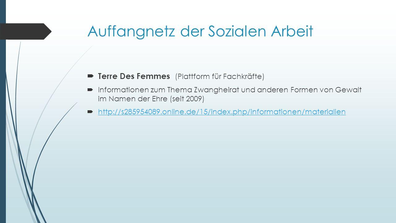 Auffangnetz der Sozialen Arbeit  Terre Des Femmes (Plattform für Fachkräfte)  Informationen zum Thema Zwangheirat und anderen Formen von Gewalt im Namen der Ehre (seit 2009)  http://s285954089.online.de/15/index.php/informationen/materialien http://s285954089.online.de/15/index.php/informationen/materialien