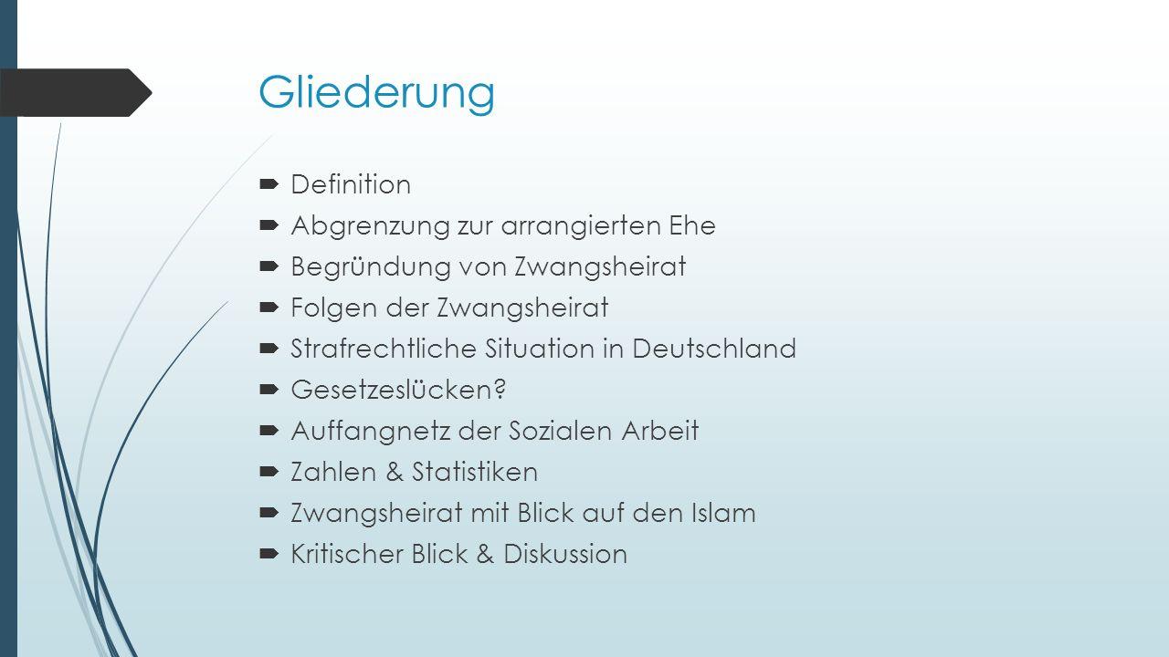 Gliederung  Definition  Abgrenzung zur arrangierten Ehe  Begründung von Zwangsheirat  Folgen der Zwangsheirat  Strafrechtliche Situation in Deutschland  Gesetzeslücken.