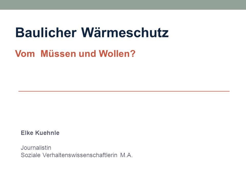 Elke Kuehnle Journalistin Soziale Verhaltenswissenschaftlerin M.A. Baulicher Wärmeschutz Vom Müssen und Wollen?