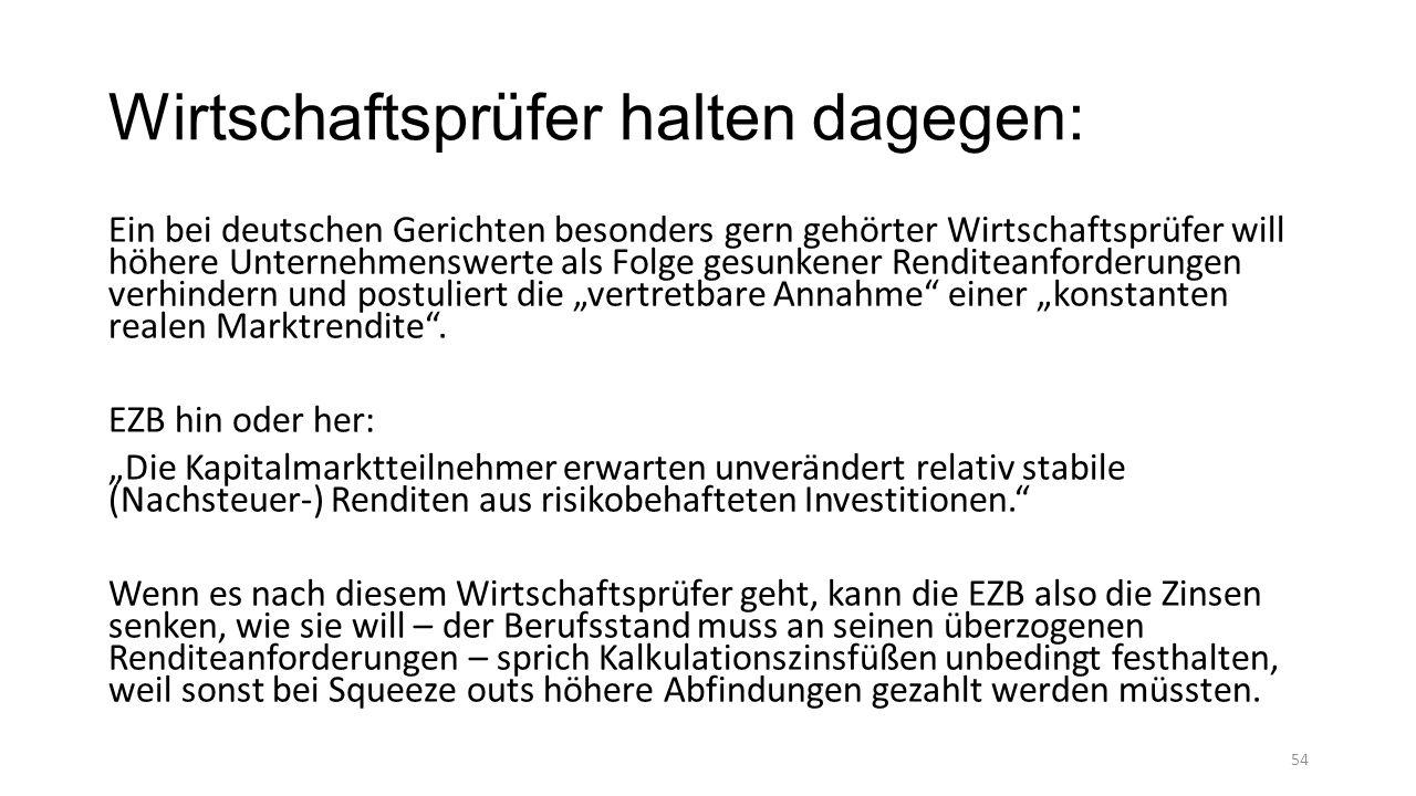 """Wirtschaftsprüfer halten dagegen: Ein bei deutschen Gerichten besonders gern gehörter Wirtschaftsprüfer will höhere Unternehmenswerte als Folge gesunkener Renditeanforderungen verhindern und postuliert die """"vertretbare Annahme einer """"konstanten realen Marktrendite ."""