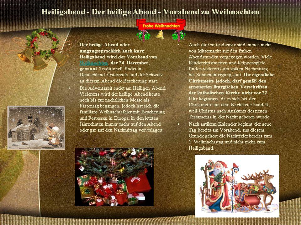 Heiligabend - Der heilige Abend - Vorabend zu Weihnachten Der heilige Abend oder umgangssprachlich auch kurz Heiligabend wird der Vorabend von Weihnachten, der 24.