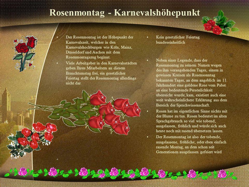 Rosenmontag - Karnevalshöhepunkt Der Rosenmontag ist der Höhepunkt der Karnevalszeit, welcher in den Karnevalshochburgen wie Köln, Mainz, Düsseldorf und Aachen mit dem Rosenmontagszug beginnt.