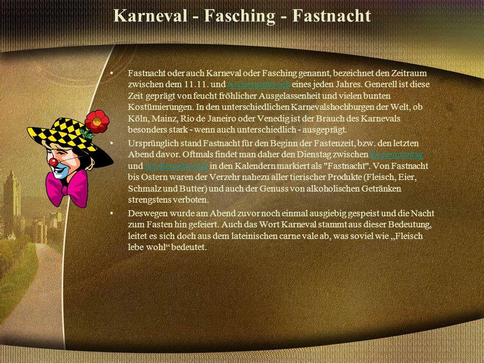 Karneval - Fasching - Fastnacht Fastnacht oder auch Karneval oder Fasching genannt, bezeichnet den Zeitraum zwischen dem 11.11.