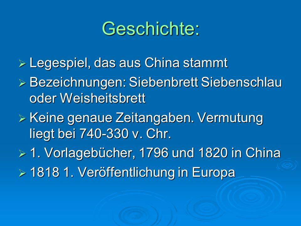Geschichte:  Legespiel, das aus China stammt  Bezeichnungen: Siebenbrett Siebenschlau oder Weisheitsbrett  Keine genaue Zeitangaben.