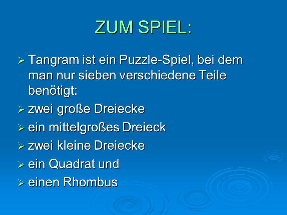 ZUM SPIEL:  Tangram ist ein Puzzle-Spiel, bei dem man nur sieben verschiedene Teile benötigt:  zwei große Dreiecke  ein mittelgroßes Dreieck  zwei kleine Dreiecke  ein Quadrat und  einen Rhombus