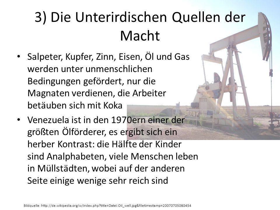 3) Die Unterirdischen Quellen der Macht Salpeter, Kupfer, Zinn, Eisen, Öl und Gas werden unter unmenschlichen Bedingungen gefördert, nur die Magnaten verdienen, die Arbeiter betäuben sich mit Koka Venezuela ist in den 1970ern einer der größten Ölförderer, es ergibt sich ein herber Kontrast: die Hälfte der Kinder sind Analphabeten, viele Menschen leben in Müllstädten, wobei auf der anderen Seite einige wenige sehr reich sind Bildquelle: http://de.wikipedia.org/w/index.php title=Datei:Oil_well.jpg&filetimestamp=20070705080454