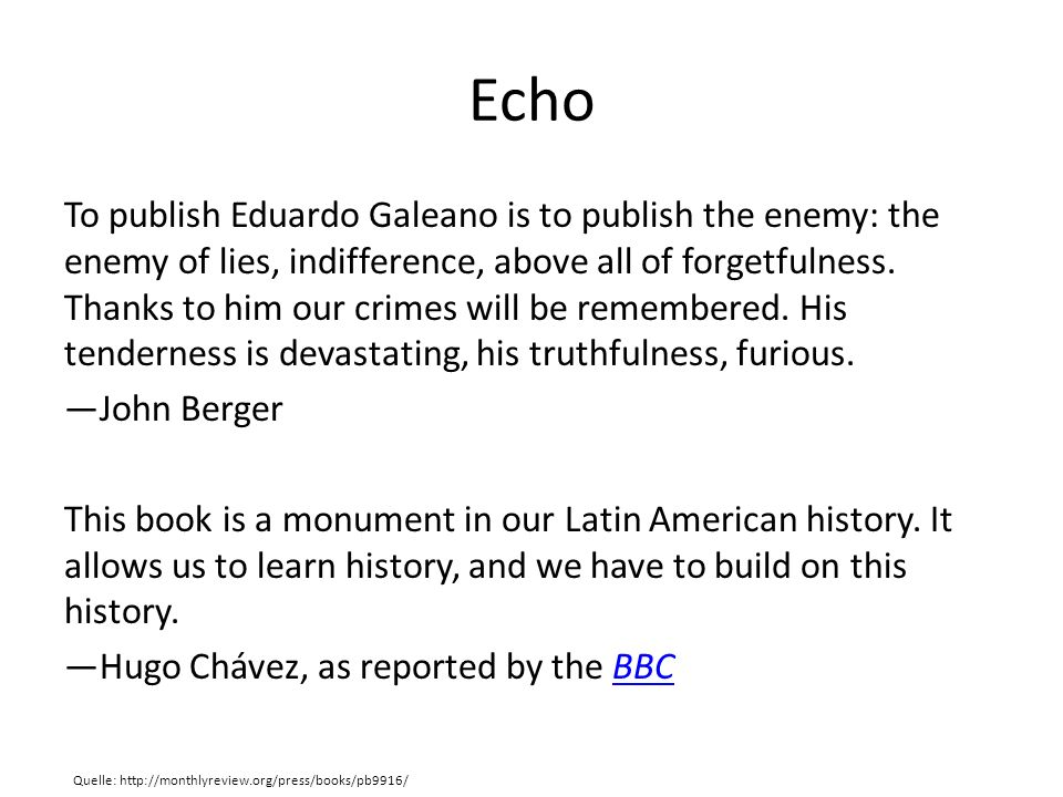 Echo To publish Eduardo Galeano is to publish the enemy: the enemy of lies, indifference, above all of forgetfulness.
