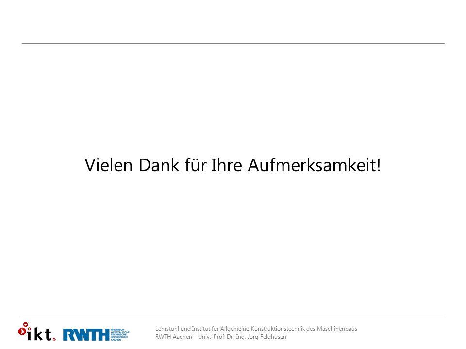 Lehrstuhl und Institut für Allgemeine Konstruktionstechnik des Maschinenbaus RWTH Aachen – Univ.-Prof. Dr.-Ing. Jörg Feldhusen Vielen Dank für Ihre Au