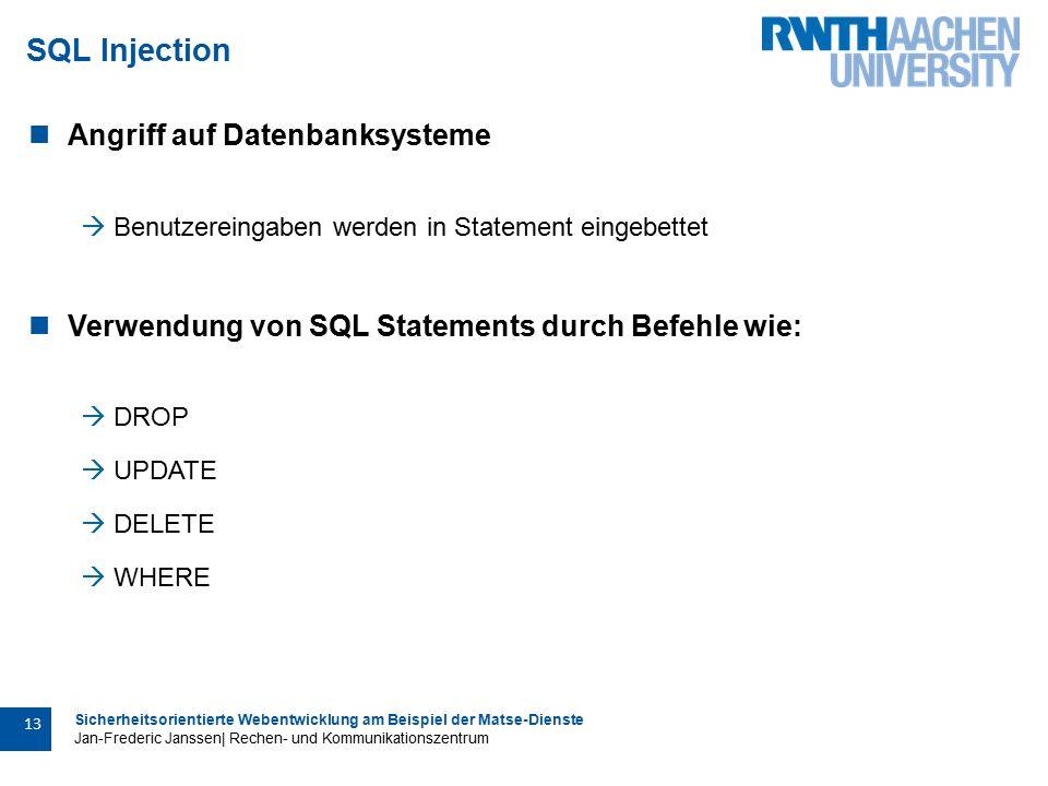 Sicherheitsorientierte Webentwicklung am Beispiel der Matse-Dienste Jan-Frederic Janssen| Rechen- und Kommunikationszentrum 13 SQL Injection Angriff auf Datenbanksysteme  Benutzereingaben werden in Statement eingebettet Verwendung von SQL Statements durch Befehle wie:  DROP  UPDATE  DELETE  WHERE