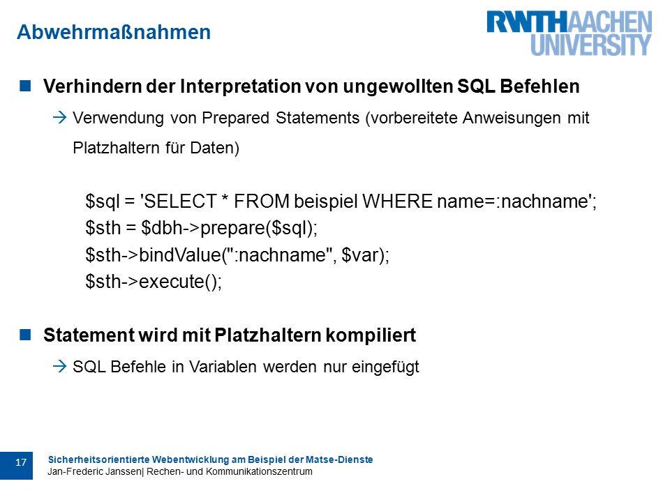 Sicherheitsorientierte Webentwicklung am Beispiel der Matse-Dienste Jan-Frederic Janssen| Rechen- und Kommunikationszentrum 17 Abwehrmaßnahmen Verhindern der Interpretation von ungewollten SQL Befehlen  Verwendung von Prepared Statements (vorbereitete Anweisungen mit Platzhaltern für Daten) $sql = SELECT * FROM beispiel WHERE name=:nachname ; $sth = $dbh->prepare($sql); $sth->bindValue( :nachname , $var); $sth->execute(); Statement wird mit Platzhaltern kompiliert  SQL Befehle in Variablen werden nur eingefügt