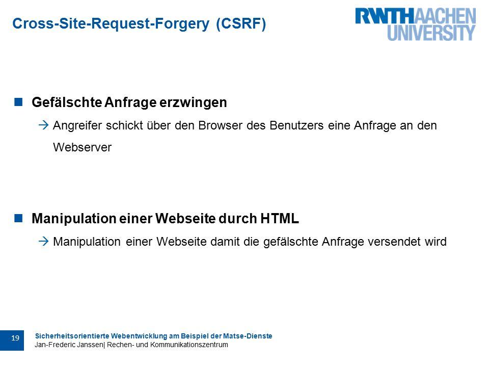 Sicherheitsorientierte Webentwicklung am Beispiel der Matse-Dienste Jan-Frederic Janssen| Rechen- und Kommunikationszentrum 19 Cross-Site-Request-Forgery (CSRF) Gefälschte Anfrage erzwingen  Angreifer schickt über den Browser des Benutzers eine Anfrage an den Webserver Manipulation einer Webseite durch HTML  Manipulation einer Webseite damit die gefälschte Anfrage versendet wird