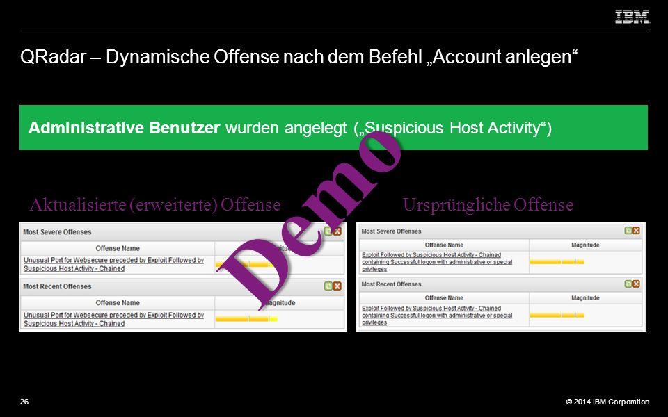 """© 2012 IBM Corporation © 2014 IBM Corporation QRadar – Dynamische Offense nach dem Befehl """"Account anlegen Administrative Benutzer wurden angelegt (""""Suspicious Host Activity ) Aktualisierte (erweiterte) Offense Ursprüngliche Offense Demo 26"""
