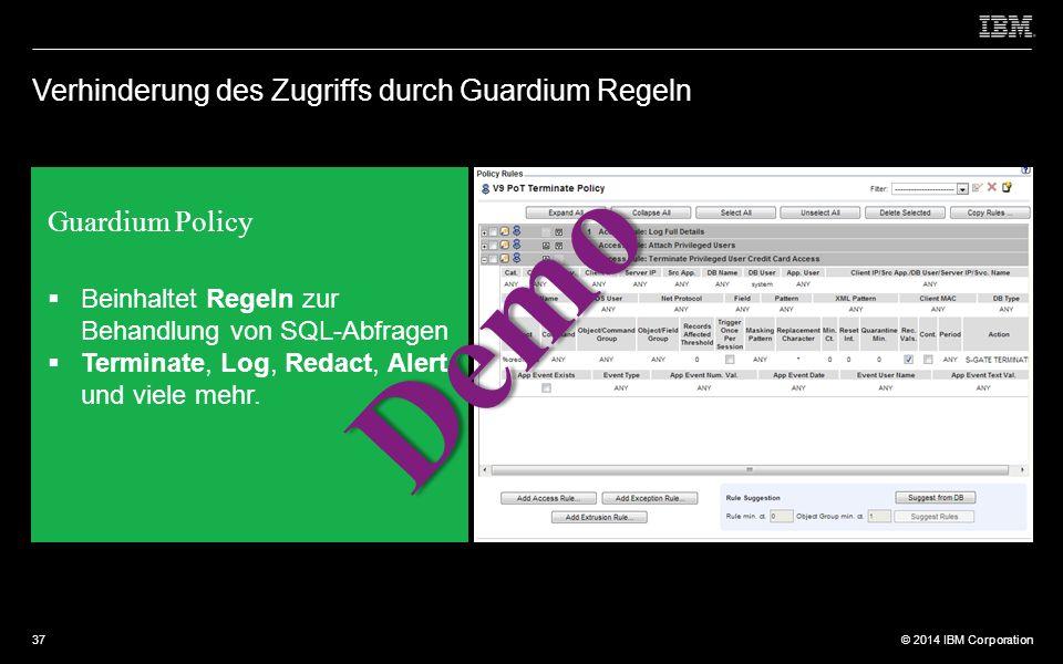 © 2012 IBM Corporation © 2014 IBM Corporation Verhinderung des Zugriffs durch Guardium Regeln  Beinhaltet Regeln zur Behandlung von SQL-Abfragen  Terminate, Log, Redact, Alert und viele mehr.
