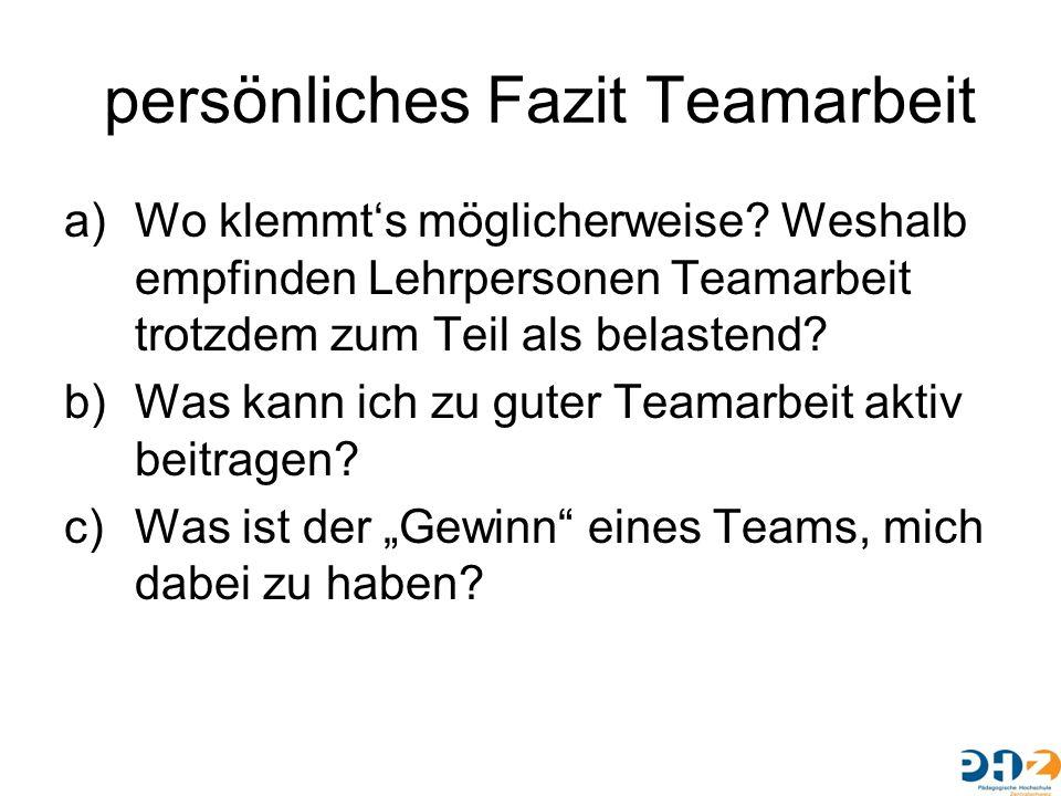persönliches Fazit Teamarbeit a)Wo klemmt's möglicherweise? Weshalb empfinden Lehrpersonen Teamarbeit trotzdem zum Teil als belastend? b)Was kann ich