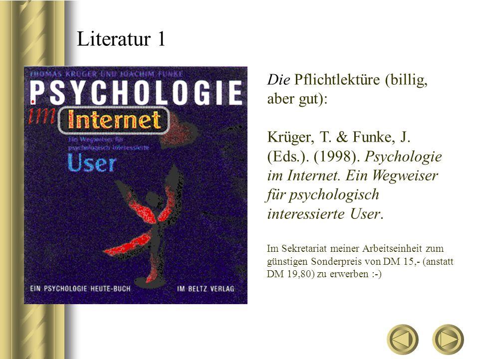 Literatur 1 Die Pflichtlektüre (billig, aber gut): Krüger, T. & Funke, J. (Eds.). (1998). Psychologie im Internet. Ein Wegweiser für psychologisch int